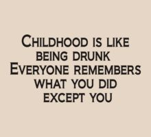 Childhood is like being drunk: Everyone remembers what you did except you by SlubberBub
