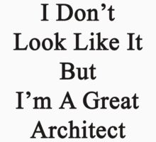 I Don't Look Like It But I'm A Great Architect  by supernova23