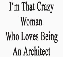 I'm That Crazy Woman Who Loves Being An Architect  by supernova23