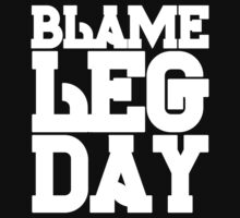 Blame Leg Day by Fitspire Apparel