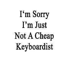 I'm Sorry I'm Just Not A Cheap Keyboardist  Photographic Print