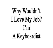 Why Wouldn't I Love My Job? I'm A Keyboardist  Photographic Print
