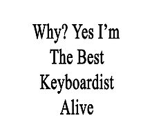 Why? Yes I'm The Best Keyboardist Alive  Photographic Print