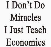 I Don't Do Miracles I Just Teach Economics  by supernova23