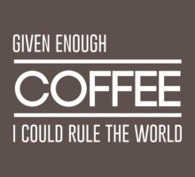 Given enough coffee I could rule the world by artack