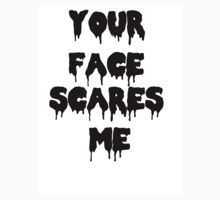 Your Face Scares Me by LaceyDesigns