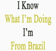 I Know What I'm Doing I'm From Brazil  by supernova23