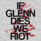 If Glenn Dies We Riot by stevebluey