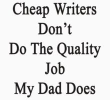 Cheap Writers Don't Do The Quality Job My Dad Does  by supernova23