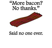 Said No One Ever: More Bacon Photographic Print