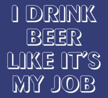 I drink beer like it's my job by partyanimal