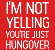 I'm not yelling, you're just hungover by partyanimal