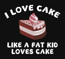 I Love Cake Like A Fat Kid Loves Cake by BrightDesign
