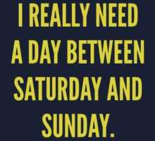 I Really Need A Day Between Saturday And Sunday by BrightDesign