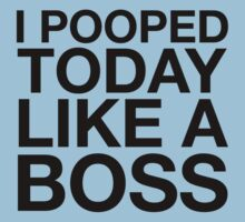 I Pooped Today Like A Boss by BrightDesign