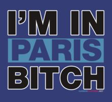 I'm In Paris Bitch by CarbonClothing