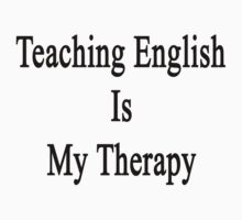 Teaching English Is My Therapy  by supernova23