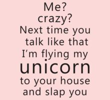 Me? Crazy? Next time you talk like that I'm flying my unicorn to your house and slap you Kids Clothes