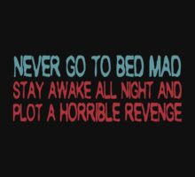 Never go to bed mad Stay awake all night and plot a horrible revenge by SlubberBub