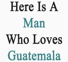 Here Is A Man Who Loves Guatemala  by supernova23