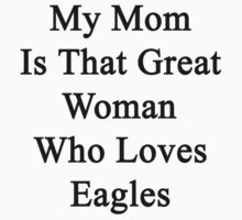 My Mom Is That Great Woman Who Loves Eagles  by supernova23