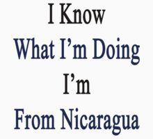 I Know What I'm Doing I'm From Nicaragua  by supernova23