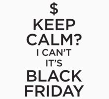 Keep Calm - I Can't it's Black Friday by e2productions