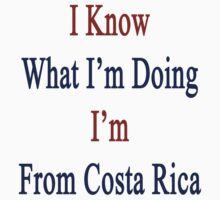 I Know What I'm Doing I'm From Costa Rica  by supernova23