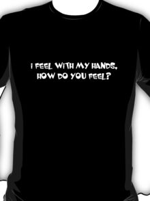I feel with my hands, how do you feel?  T-Shirt