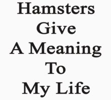 Hamsters Give A Meaning To My Life  by supernova23