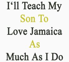 I'll Teach My Son To Love Jamaica As Much As I Do  by supernova23
