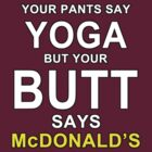 Your Pants Say Yoga, But Your Butt Says McDonald's by Leroy Dickson