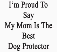 I'm Proud To Say My Mom Is The Best Dog Protector  by supernova23