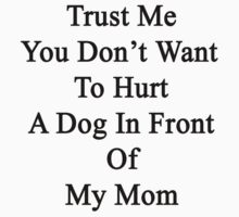 Trust Me You Don't Want To Hurt A Dog In Front Of My Mom  by supernova23