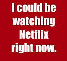 I Could Be Watching Netflix by reaganbgirl