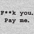 F**k you. Pay me. T-Shirt (black text) by TheSmile