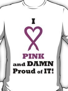 I LOVE Pink and DAMN Proud of it. BL02. T-Shirt