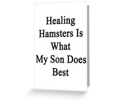 Healing Hamsters Is What My Son Does Best  Greeting Card