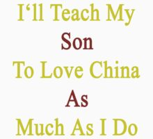 I'll Teach My Son To Love China As Much As I Do  by supernova23