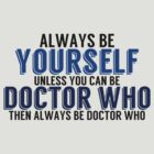 Be Yourself, unless you can be DOCTOR WHO! by TheMoultonator