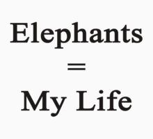 Elephants = My Life  by supernova23