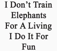 I Don't Train Elephants For A Living I Do It For Fun by supernova23