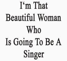 I'm That Beautiful Woman Who Is Going To Be A Singer  by supernova23