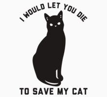 I Would Let You Die To Save My Cat by Look Human