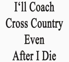 I'll Coach Cross Country Even After I Die  by supernova23