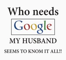 Who Needs Google My Husband Seems To Know It All! by mike desolunk
