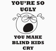 YOU'RE SO UGLY YOU MAKE BLIND KIDS CRY by BelfastBoy