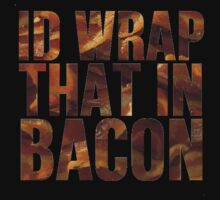 Id Wrap That In Bacon by Alan Craker