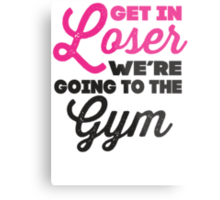 Get In Loser We're Going To The Gym (Pink, Black) Metal Print