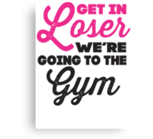 Get In Loser We're Going To The Gym (Pink, Black) Canvas Print